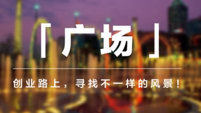 「广场」:创业路上,寻找不一样的风景!