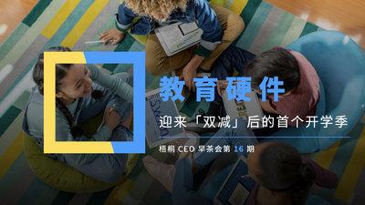 教育硬件,迎来「双减」后的首个开学季 |  梧桐 CEO 早茶会第 16 期